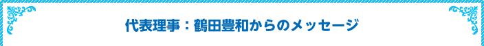 代表理事:鶴田豊和からのメッセージ